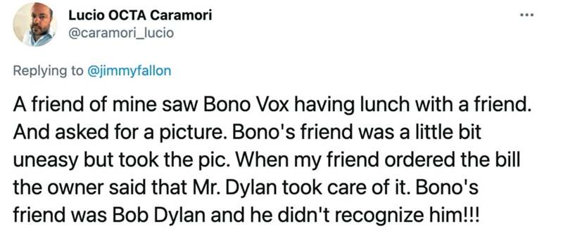 Font - Lucio OCTA Caramori @caramori_lucio Replying to @jimmyfallon A friend of mine saw Bono Vox having lunch with a friend. And asked for a picture. Bono's friend was a little bit uneasy but took the pic. When my friend ordered the bill the owner said that Mr. Dylan took care of it. Bono's friend was Bob Dylan and he didn't recognize him!!!