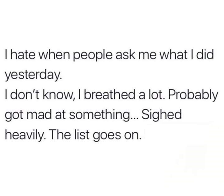 Font - Thate when people ask me what I did yesterday. I don't know, I breathed a lot. Probably got mad at something... Sighed heavily. The list goes on.