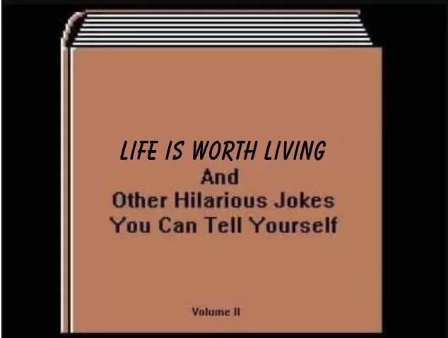 Rectangle - LIFE IS WORTH LIVING And Other Hilarious Jokes You Can Tell Yourself Volume II