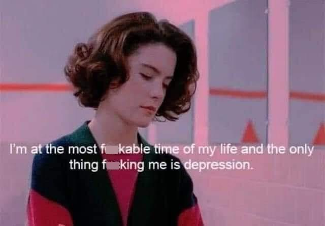 Lip - I'm at the most f kable time of my life and the only thing fking me is depression.
