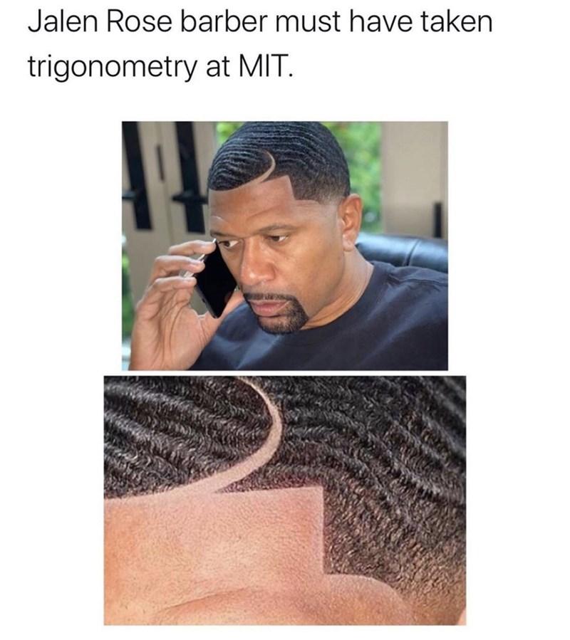 Forehead - Jalen Rose barber must have taken trigonometry at MIT.