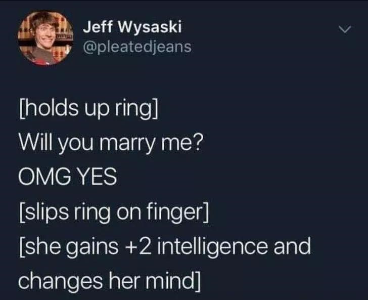 World - Jeff Wysaski @pleatedjeans [holds up ring] Will you marry me? OMG YES [slips ring on finger] [she gains +2 intelligence and changes her mind]