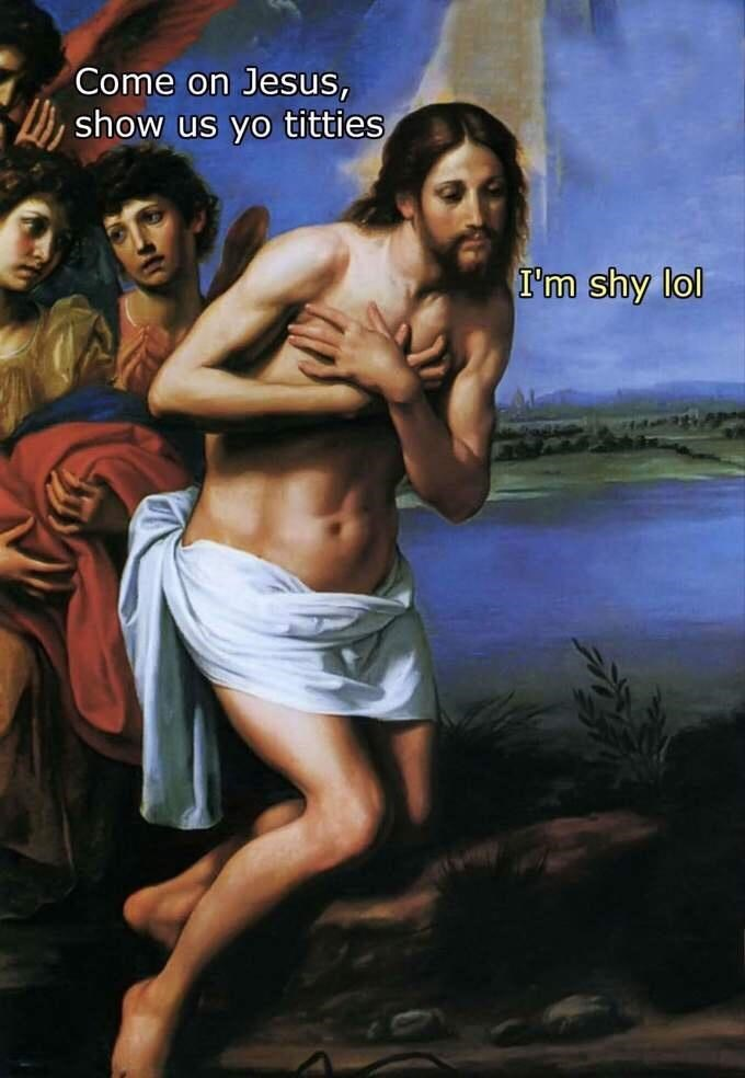 Face - Come on Jesus, show us yo titties I'm shy lol