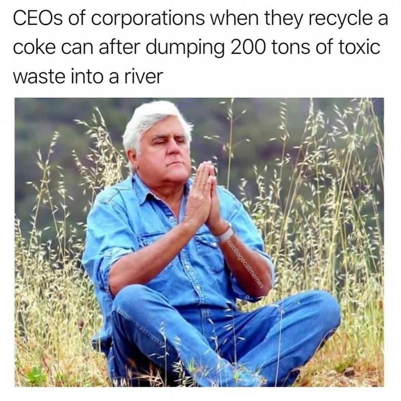 Clothing - CEOS of corporations when they recycle a coke can after dumping 200 tons of toxic waste into a river cabbagecatmemes