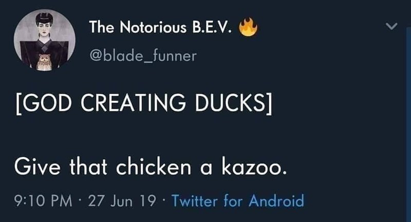 Font - The Notorious B.E.V. @blade_funner [GOD CREATING DUCKS] Give that chicken a kazoo. 9:10 PM · 27 Jun 19 · Twitter for Android