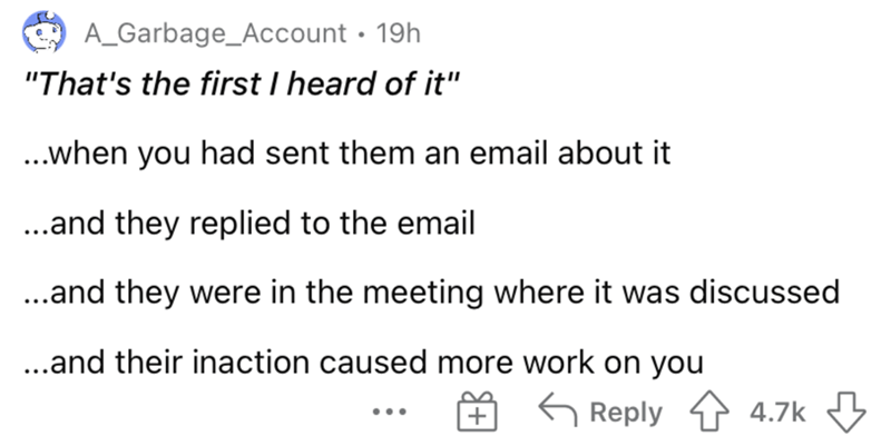 """Font - A_Garbage_Account · 19h """"That's the first I heard of it"""" ...when you had sent them an email about it ...and they replied to the email ..and they were in the meeting where it was discussed ...and their inaction caused more work on you G Reply 1 4.7k ..."""