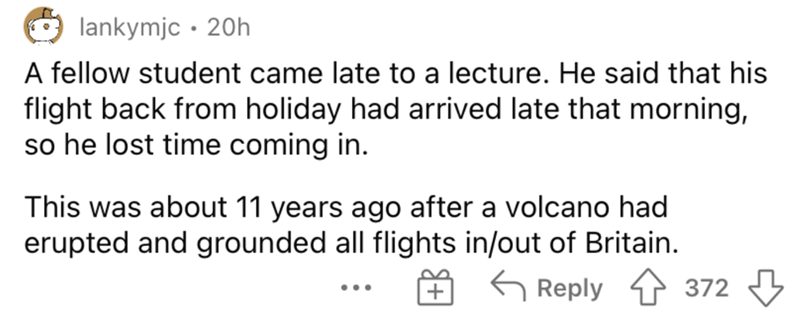 Mammal - lankymjc • 20h A fellow student came late to a lecture. He said that his flight back from holiday had arrived late that morning, so he lost time coming in. This was about 11 years ago after a volcano had erupted and grounded all flights in/out of Britain. G Reply 4 372 ...