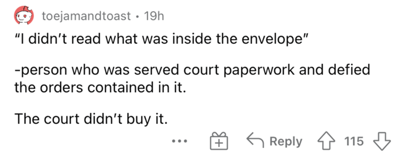 """Rectangle - toejamandtoast • 19h """"I didn't read what was inside the envelope"""" -person who was served court paperwork and defied the orders contained in it. The court didn't buy it. G Reply 115 3 ..."""