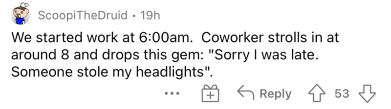 """Handwriting - ScoopiTheDruid • 19h We started work at 6:00am. Coworker strolls in at around 8 and drops this gem: """"Sorry I was late. Someone stole my headlights"""". G Reply 53 ..."""