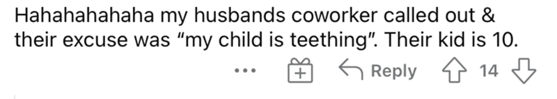 """Font - Hahahahahaha my husbands coworker called out & their excuse was """"my child is teething"""". Their kid is 10. 6 Reply 14 3 + ..."""