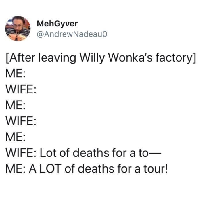 Font - MehGyver @AndrewNadeau0 [After leaving Willy Wonka's factory] ME: WIFE: МE: WIFE: МЕ: WIFE: Lot of deaths for a to- ME: A LOT of deaths for a tour!
