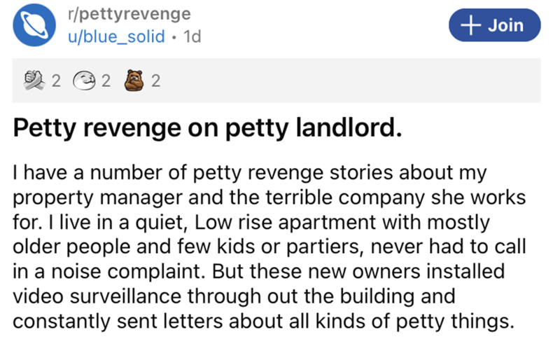 Font - r/pettyrevenge u/blue_solid · 1d + Join 2 e 2 2 Petty revenge on petty landlord. I have a number of petty revenge stories about my property manager and the terrible company she works for. I live in a quiet, Low rise apartment with mostly older people and few kids or partiers, never had to call in a noise complaint. But these new owners installed video surveillance through out the building and constantly sent letters about all kinds of petty things.