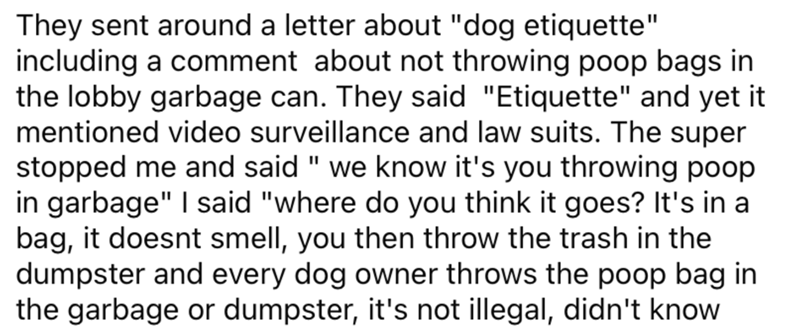 "Font - They sent around a letter about ""dog etiquette"" including a comment about not throwing poop bags in the lobby garbage can. They said ""Etiquette"" and yet it mentioned video surveillance and law suits. The super stopped me and said "" we know it's you throwing poop in garbage"" I said ""where do you think it goes? It's in a bag, it doesnt smell, you then throw the trash in the dumpster and every dog owner throws the poop bag in the garbage or dumpster, it's not illegal, didn't know"