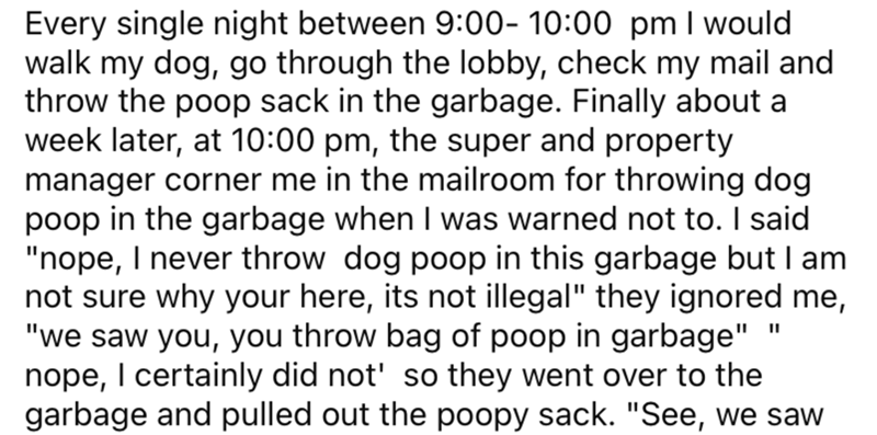 "Font - Every single night between 9:00- 10:00 pm I would walk my dog, go through the lobby, check my mail and throw the poop sack in the garbage. Finally about a week later, at 10:00 pm, the super and property manager corner me in the mailroom for throwing dog poop in the garbage when I was warned not to. I said ""nope, I never throw dog poop in this garbage but I am not sure why your here, its not illegal"" they ignored me, ""we saw you, you throw bag of poop in garbage"" nope, I certainly did not'"