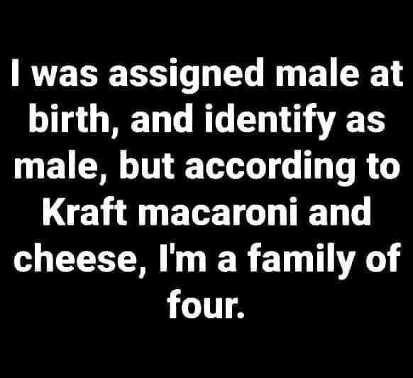 Font - I was assigned male at birth, and identify as male, but according to Kraft macaroni and cheese, I'm a family of four.