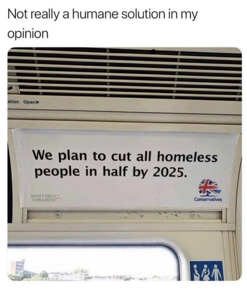 Rectangle - Not really a humane solution in my opinion ation Open We plan to cut all homeless people in half by 2025. BRITISHIS MEMES Conservatives
