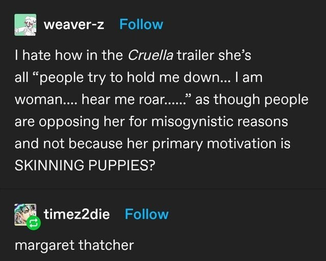 "Organism - weaver-z Follow I hate how in the Cruella trailer she's all ""people try to hold me down... I am woman.... hear me roar..."" as though people are opposing her for misogynistic reasons and not because her primary motivation is SKINNING PUPPIES? timez2die Follow margaret thatcher"
