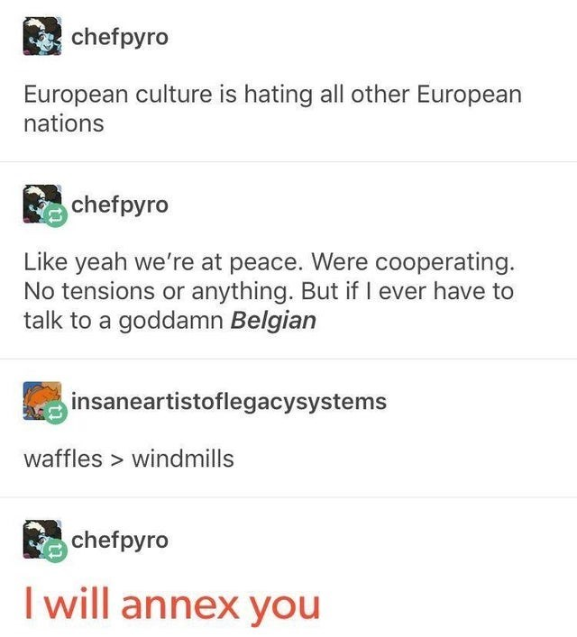 Font - chefpyro European culture is hating all other European nations chefpyro Like yeah we're at peace. Were cooperating. No tensions or anything. But if I ever have to talk to a goddamn Belgian insaneartistoflegacysystems waffles > windmills chefpyro I will annex you