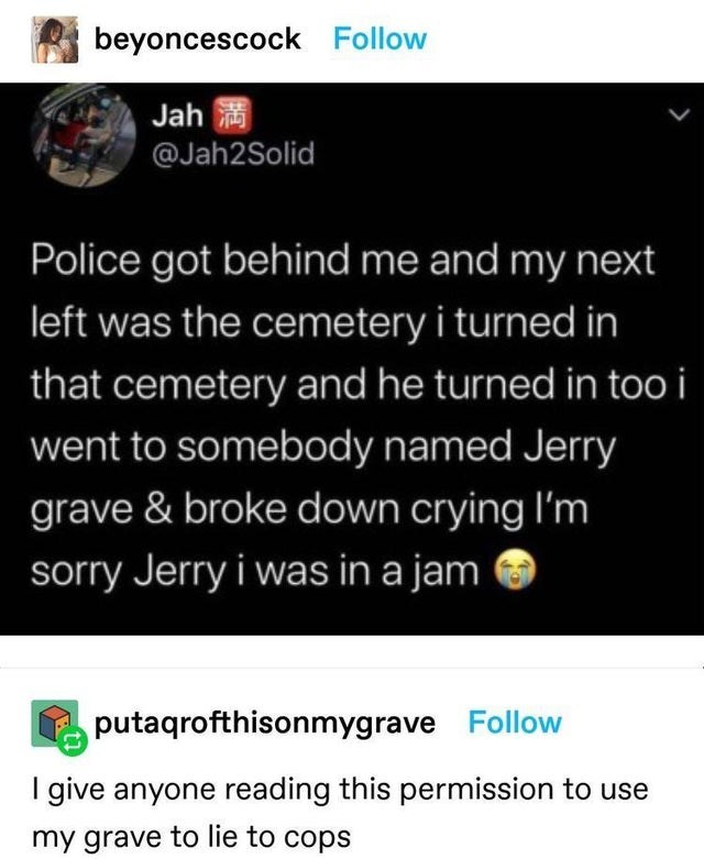 Font - beyoncescock Follow Jah @Jah2Solid Police got behind me and my next left was the cemetery i turned in that cemetery and he turned in too i went to somebody named Jerry grave & broke down crying l'm sorry Jerry i was in a jam putaqrofthisonmygrave Follow I give anyone reading this permission to use my grave to lie to cops