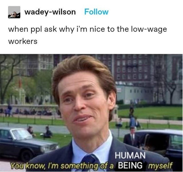 Outerwear - wadey-wilson Follow when ppl ask why i'm nice to the low-wage workers HUMAN Youknow, I'm something of a BEING myself