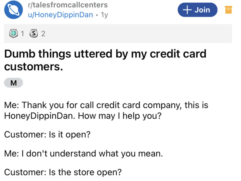 Font - r/talesfromcallcenters + Join u/HoneyDippinDan · 1y 1 S 2 Dumb things uttered by my credit card customers. M Me: Thank you for call credit card company, this is HoneyDippinDan. How may I help you? Customer: Is it open? Me: I don't understand what you mean. Customer: Is the store open?