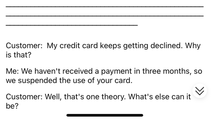 Font - Customer: My credit card keeps getting declined. Why is that? Me: We haven't received a payment in three months, so we suspended the use of your card. Customer: Well, that's one theory. What's else can it be?