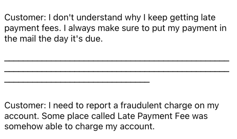Font - Customer: I don't understand why I keep getting late payment fees. I always make sure to put my payment in the mail the day it's due. Customer: I need to report a fraudulent charge on my account. Some place called Late Payment Fee was somehow able to charge my account.