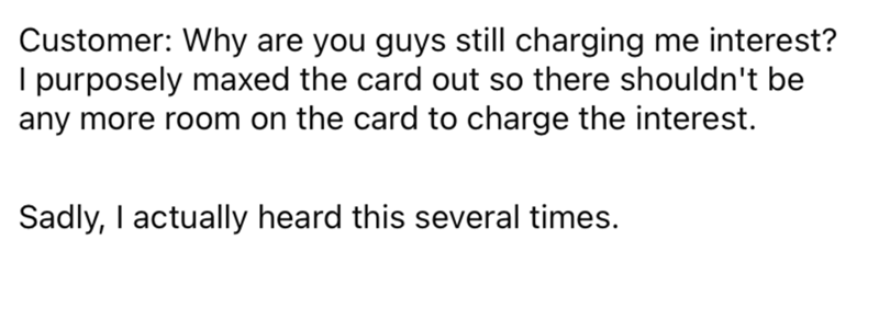 Font - Customer: Why are you guys still charging me interest? I purposely maxed the card out so there shouldn't be any more room on the card to charge the interest. Sadly, I actually heard this several times.