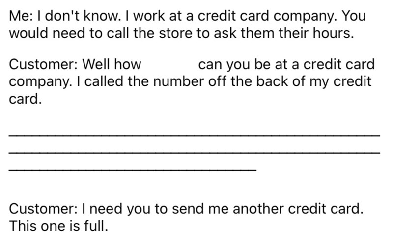 Font - Me: I don't know. I work at a credit card company. You would need to call the store to ask them their hours. Customer: Well how can you be at a credit card company. I called the number off the back of my credit card. Customer: I need you to send me another credit card. This one is full.