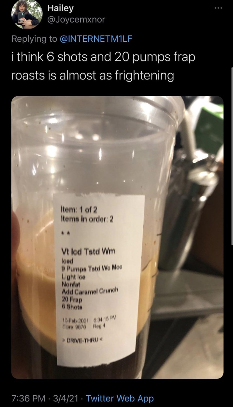 Drinkware - Hailey @Joycemxnor Replying to @INTERNETM1LF i think 6 shots and 20 pumps frap roasts is almost as frightening Item: 1 of 2 Items in order: 2 *. Vt Icd Tatd Wm loed 9 Pumps Tstd We Moo Light loe Nonfat Add Caramel Crunch 20 Frap 6 8hots 10 Feb 2021 634 15PM Bilore 0676 Reg4 DRIVE-THRU 7:36 PM · 3/4/21 · Twitter Web App