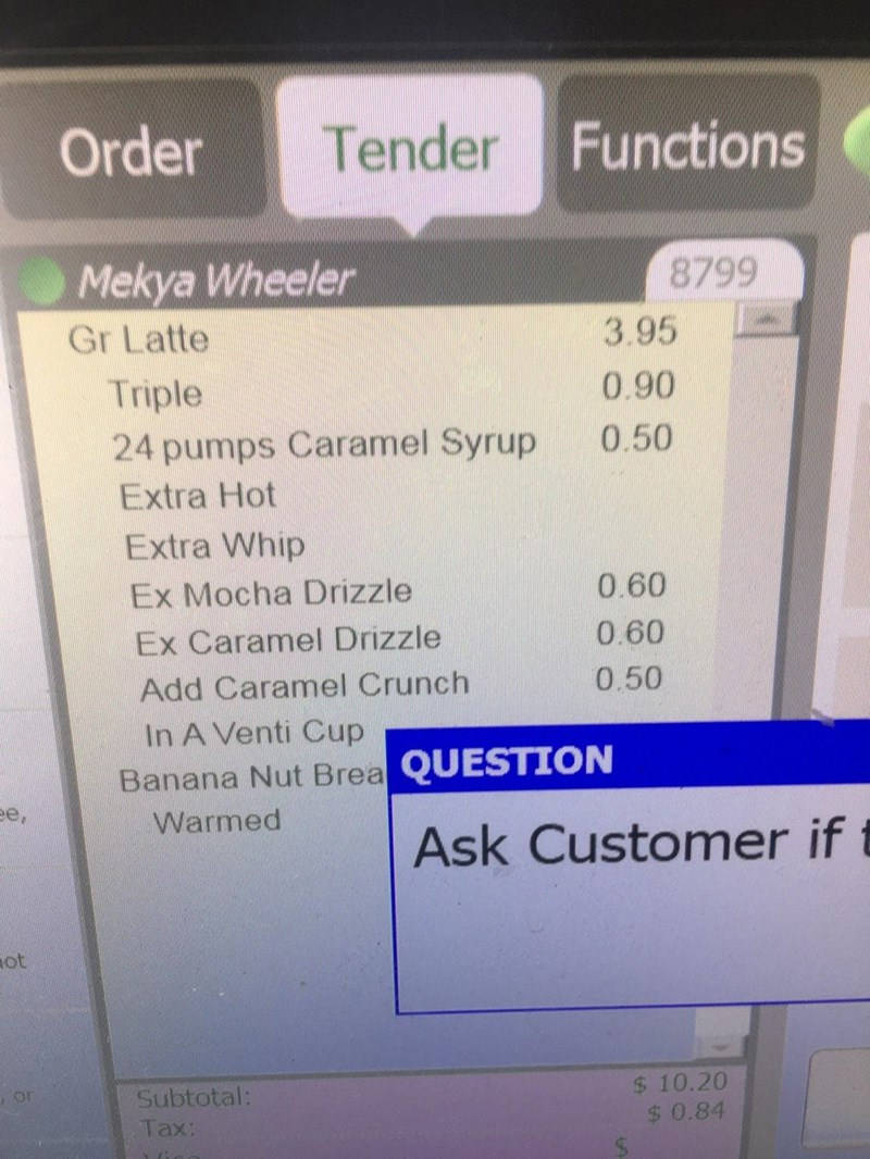 Communication Device - Order Tender Functions Mekya Wheeler Gr Latte 8799 3.95 Triple 0.90 24 pumps Caramel Syrup 0.50 Extra Hot Extra Whip Ex Mocha Drizzle 0.60 Ex Caramel Drizzle 0.60 Add Caramel Crunch 0.50 In A Venti Cup Banana Nut Brea QUESTION e, Warmed Ask Customer if t ot Subtotal: $ 10.20 Таx: $0.84