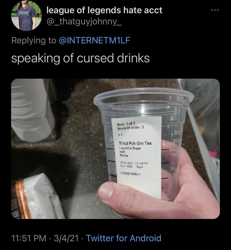 Hand - league of legends hate acct @_thatguyjohnny_ ... Replying to @IINTERNETM1LF speaking of cursed drinks Item: 1 of 3 Items in order: 3 TI Icd Pch Grn Tea Liquid Cn Sugar Iced Mocha 18Feb-2021 70108 PM Stren 14285 Reg 4 > DRIVE-THRU < 11:51 PM · 3/4/21 · Twitter for Android