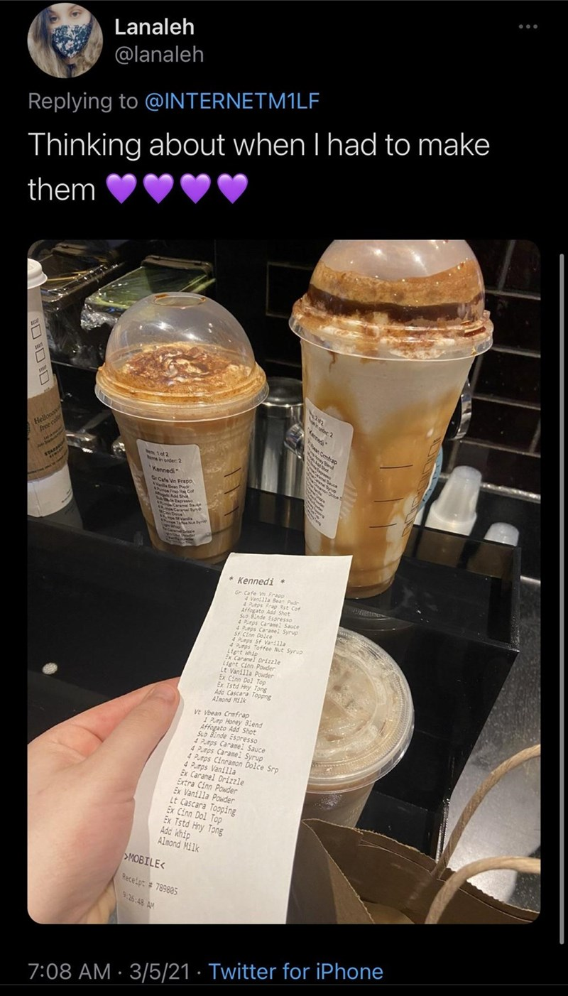 "Food - Lanaleh @lanaleh Replying to @IINTERNETM1LF Thinking about when I had to make them Hellooo free co wherdet 2 Kennedi"" 1o2 eme in order: 2 Kennedi r Cafe Vn Frapp llaBean Pede Frap R Col Espresso * Kennedi * Gr Cafe Vn Frapp an1la Bean Pwdr Frap Rst Cof Affogato Add Shet Suo Binde Espresso 4 Prps Caranel Sauce 4 Prps Caranel Syrup Sf Cinn Dolce 4 Purps Sf Vani1la Toffee Nut Syrup Light whip Ex Caranel Drizzle Light Cinn Powder Lt Vanilla Powder Ex Cinn Dol Top Ex Tstd Hny Tong Ada Cascara"