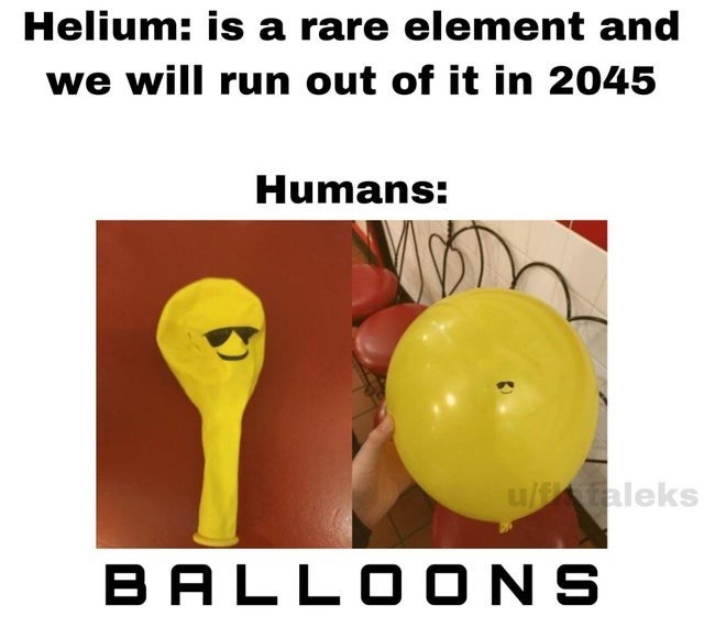 Human body - Helium: is a rare element and we will run out of it in 2045 Humans: u/faleks BALLO ONS