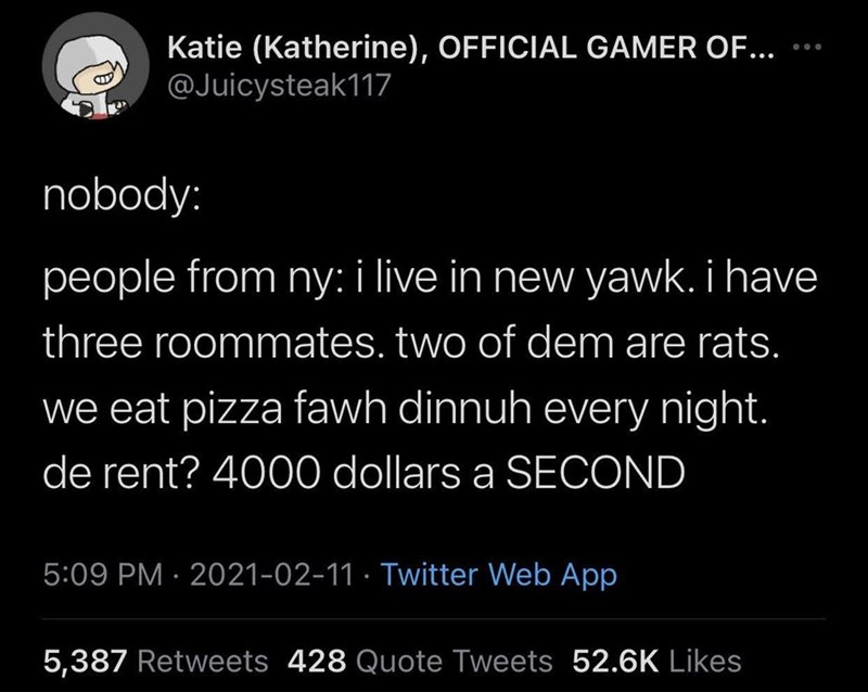 Organism - Katie (Katherine), OFFICIAL GAMER OF... @Juicysteak117 ... nobody: people from ny: i live in new yawk. i have three roommates. two of dem are rats. we eat pizza fawh dinnuh every night. de rent? 4000 dollars a SECOND 5:09 PM · 2021-02-11 · Twitter Web App 5,387 Retweets 428 Quote Tweets 52.6K Likes
