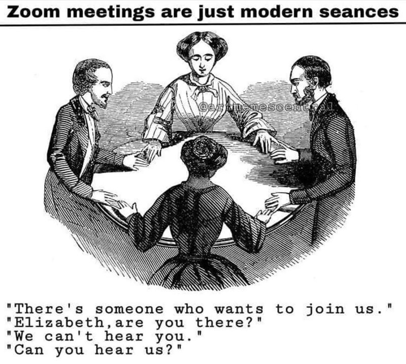 "Hair - Zoom meetings are just modern seances ""There's someone who wants to join us. "" ""Elizabeth, are you there?"" ""We can't hear you."" ""Can you hear us?"""