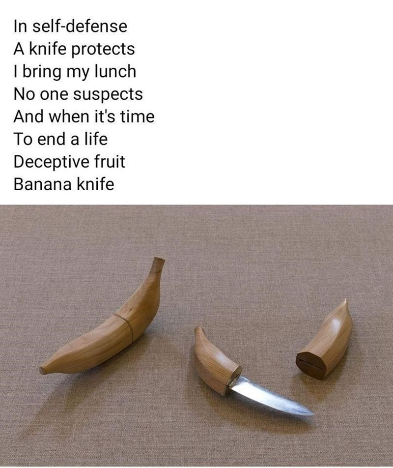 Wood - In self-defense A knife protects I bring my lunch No one suspects And when it's time To end a life Deceptive fruit Banana knife