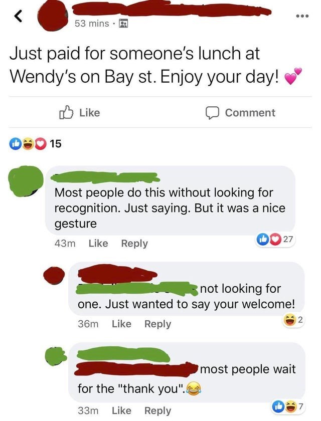 """Font - 53 mins Just paid for someone's lunch at Wendy's on Bay st. Enjoy your day! O Like Comment 15 Most people do this without looking for recognition. Just saying. But it was a nice gesture 43m Like Reply 27 not looking for one. Just wanted to say your welcome! 36m Like Reply most people wait for the """"thank you"""". 33m Like Reply"""