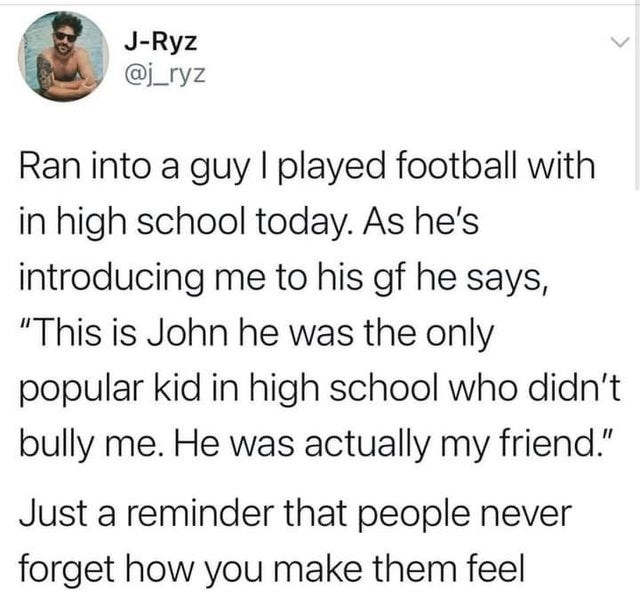 """Font - J-Ryz @j_ryz Ran into a guy I played football with in high school today. As he's introducing me to his gf he says, """"This is John he was the only popular kid in high school who didn't bully me. He was actually my friend."""" Just a reminder that people never forget how you make them feel"""