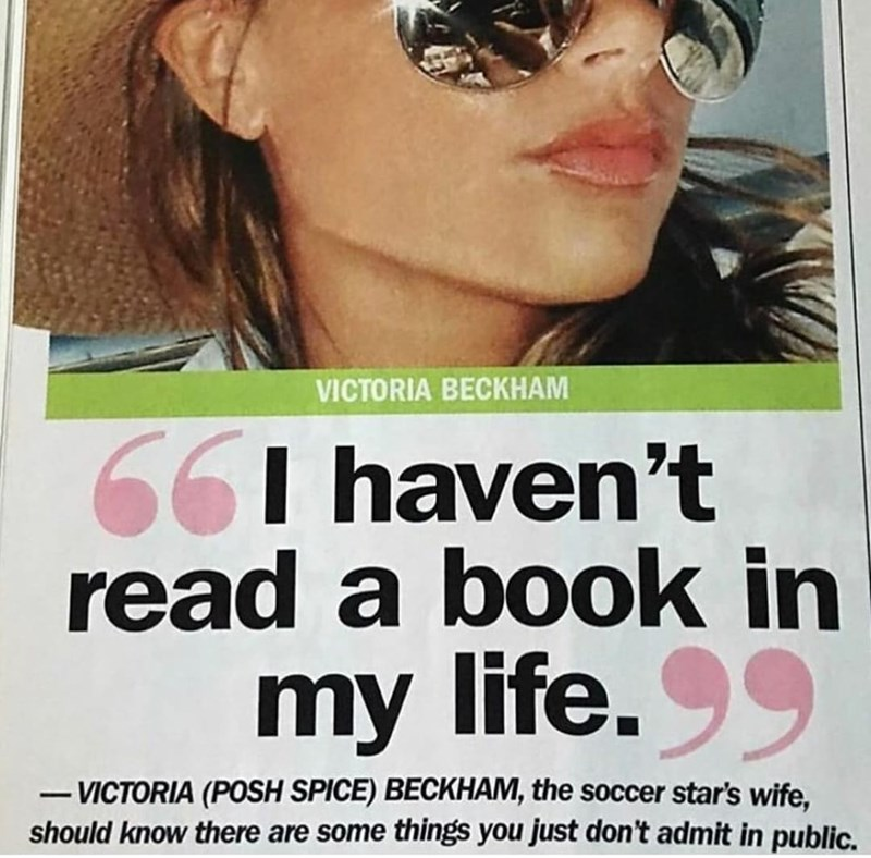 Chin - VICTORIA BECKHAM 66I haven't read a book in my life. 99 - VICTORIA (POSH SPICE) BECKHAM, the soccer star's wife, should know there are some things you just don't admit in public. -