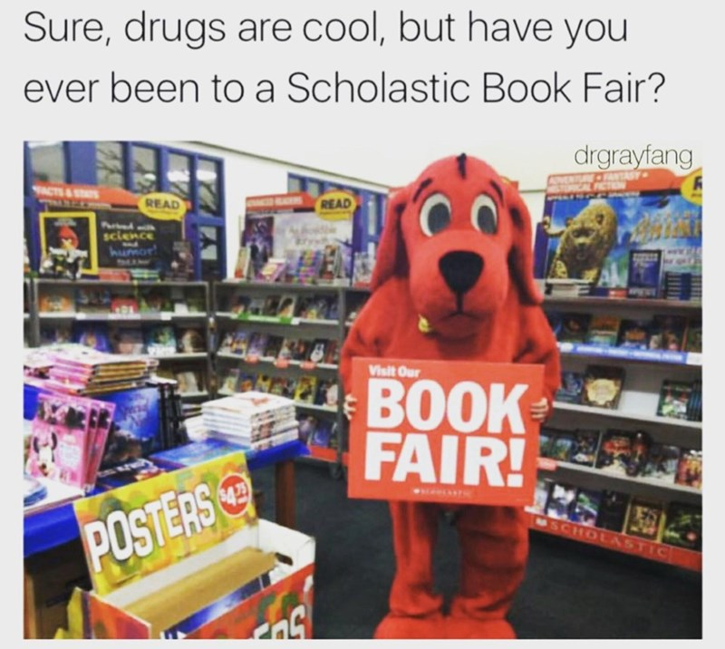 Dog - Sure, drugs are cool, but have you ever been to a Scholastic Book Fair? drgrayfang ANTASY TACTS&STS READ READ Purtd science humor Visit Our BOOK FAIR! USCHOLASTIC POSTERS