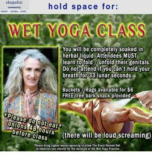 Facial expression - chopolist hold space for: community cisces acivites events WET YOGA CLASS You will be completely soaked in herbal liquid. Attendees MUST learn to fold/unfold their genitals. Do not attend if you can't hold your breath for 33 Ilunar seconds. Buckets / Rags available for $6 FREE tree bark snack provided Please do not eat* onions 48 hours before class (there will be loud screaming) Please bring signed waiver agreeing to allow The Great Horned Owl to observes you silently for the