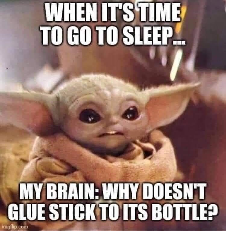 Organism - WHEN IT'S TIME TO GO TO SLEEP. MY BRAIN: WHY DOESN'T GLUE STICK TO ITS BOTTLE? imgflip.com