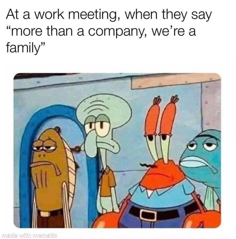 "Vertebrate - At a work meeting, when they say ""more than a company, we're a family"" made with nmematic"