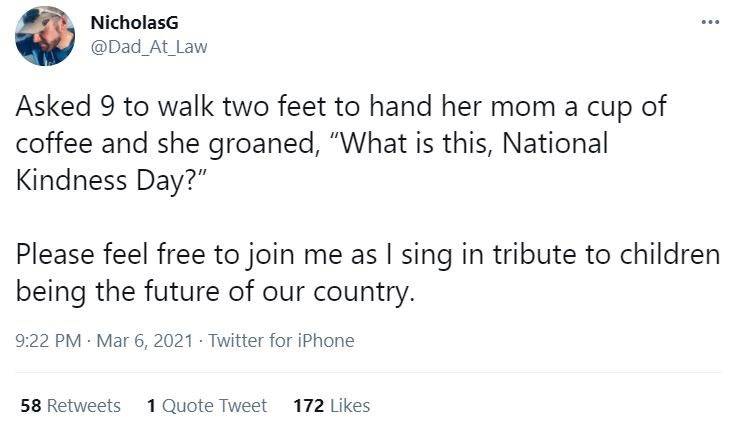 """Font - NicholasG ... @Dad_At_Law Asked 9 to walk two feet to hand her mom a cup of coffee and she groaned, """"What is this, National Kindness Day?"""" Please feel free to join me as I sing in tribute to children being the future of our country. 9:22 PM · Mar 6, 2021 Twitter for iPhone 58 Retweets 1 Quote Tweet 172 Likes"""