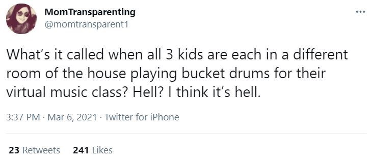 Font - MomTransparenting @momtransparent1 What's it called when all 3 kids are each in a different room of the house playing bucket drums for their virtual music class? Hell? I think it's hell. 3:37 PM · Mar 6, 2021 · Twitter for iPhone 23 Retweets 241 Likes
