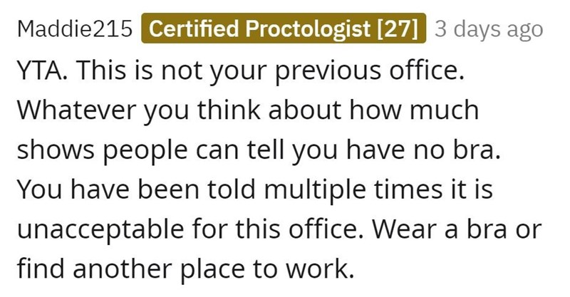 Font - Maddie215 Certified Proctologist [27] 3 days ago YTA. This is not your previous office. Whatever you think about how much shows people can tell you have no bra. You have been told multiple times it is unacceptable for this office. Wear a bra or find another place to work.