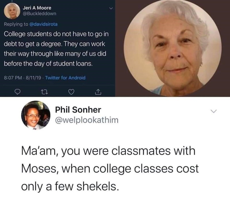 Facial expression - Jeri A Moore @Buckleddown Replying to @davidsirota College students do not have to go in debt to get a degree. They can work their way through like many of us did before the day of student loans. 8:07 PM - 8/11/19 - Twitter for Android Phil Sonher @welplookathim Ma'am, you were classmates with Moses, when college classes cost only a few shekels.