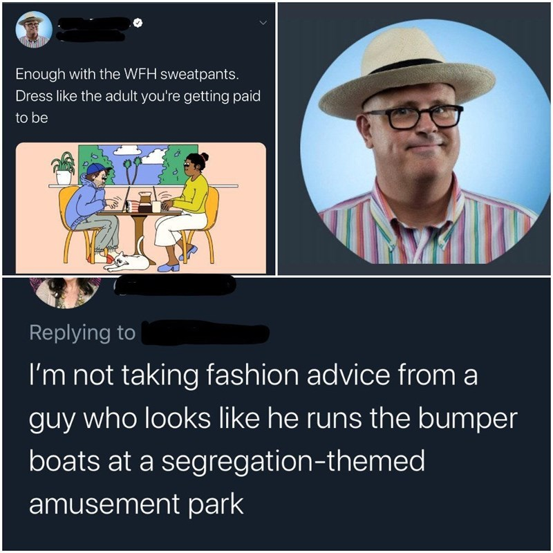 Hat - Enough with the WFH sweatpants. Dress like the adult you're getting paid to be Replying to I'm not taking fashion advice from a guy who looks like he runs the bumper boats at a segregation-themed amusement park