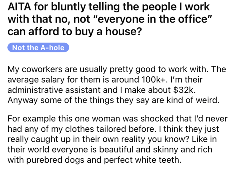 "Font - AITA for bluntly telling the people I work with that no, not ""everyone in the office"" can afford to buy a house? Not the A-hole My coworkers are usually pretty good to work with. The average salary for them is around 100k+. I'm their administrative assistant and I make about $32k. Anyway some of the things they say are kind of weird. For example this one woman was shocked that l'd never had any of my clothes tailored before. I think they just really caught up in their own reality you know"